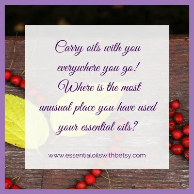 Carry oils with you everywhere you go! Where is the most unusual place you have used your essential oils?