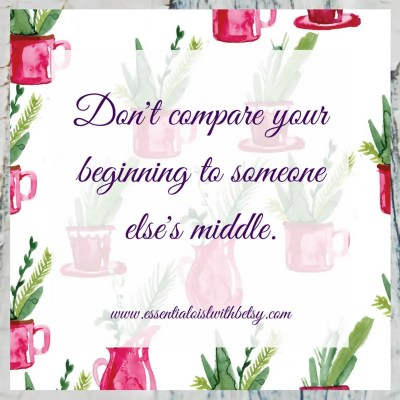 Don't compare your beginning to someone else's middle.
