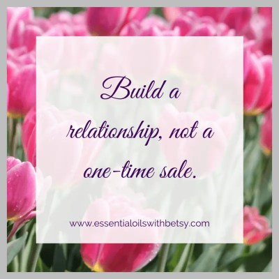 Build a relationship, not a one-time sale.