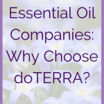 "Essential Oil Companies: Why doTERRA? Are you looking into essential oil companies? ""Why doTERRA?"" may be a question you are asking. Today I'm sharing the reasons I chose doTERRA as my sole essential oil supplier. Over four years later, I'm even more impressed with doTERRA. I have proven the purity and potency of these oils. Consistent, effective, and safe results. Every bottle of pure doTERRA oil, every drop! Why Buy doTERRA Oils? When I was asking myself ""Why doTERRA?"", three strong reasons that stood out. doTERRA's sourcing practices, doTERRA's testing practices, and the transparency around both."