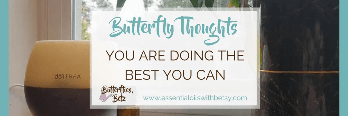 This post is a message straight from my heart to yours. Remember this if you remember nothing else. You are doing the best you can. Life is hard and mornings are hard. doTERRA Elevation oil can help. My Butterfly Thoughts series is to share my own heart. How I cope with life. And how I am doing the best I can, too.