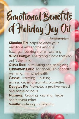 Emotional Benefits of Holiday Joy by doTERRA Siberian Fir:  helps balance your emotions and soothe anxious feelings,  relaxing aroma,  calming Wild Orange:  energizing aroma that can uplift the mind Clove Bud:  a stimulating and energizing oil Cinnamon Bark:  enhancer,  emotionally warming,  immune health Cassia:  warming,  uplifting aroma,  calming aromatic properties Douglas Fir:  Promotes a positive mood and sense of focus Nutmeg:  Relaxing,  calming,  helps soothe your mind Vanilla:  calming and relaxing