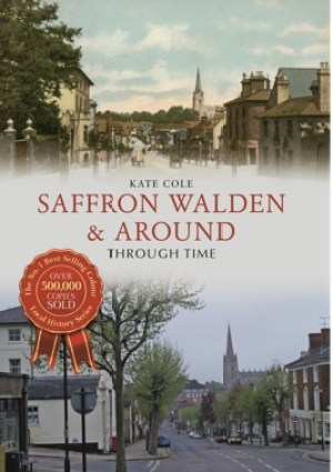 Saffron Walden and Around Through Time by Kate Cole