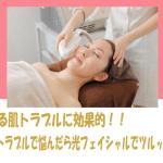 あらゆる肌トラブルに効果的!! 顔のトラブルで悩んだら光フェイシャルでツルッと解決。