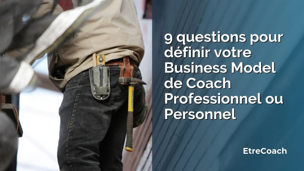 9 questions pour définir votre Business Model de Coach Professionnel ou Personnel