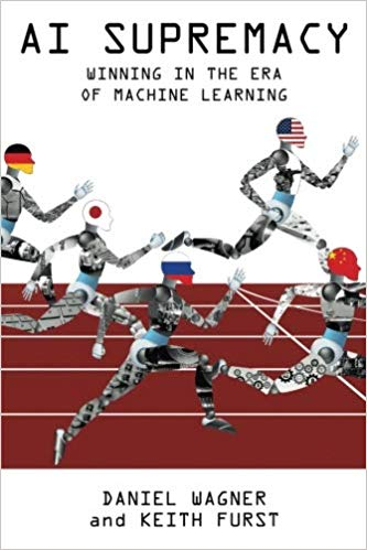 """""""AI Supremacy: Winning in the Era of Machine Learning"""", by Daniel Wagner and Keith Furst"""