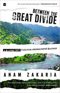 Between The Great Divide: A Journey into Pakistan-administered Kashmir, by Anam Zakaria. Harper Collins India. 2018. pp. xxxviii+282.Rs.599.