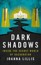 "Joanna Lillis'  ""Dark Shadows, Inside the Secret World of  Kazakhstan"" (I. B. Tauris, 2018)"