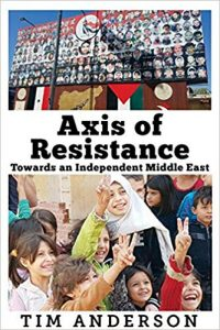 """Axis of Resistance: Towards an Independent Middle East"" by Tim Anderson"
