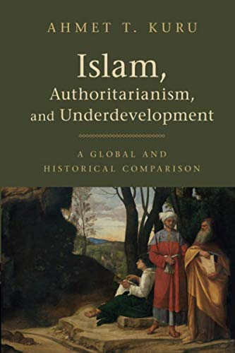 """Islam, Authoritarianism And Underdevelopment: A Global And Historical Comparison"" by Ahmet T. Kuru."