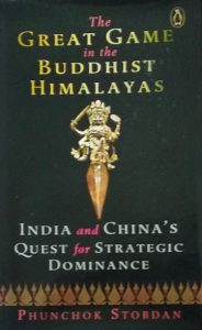 The Great Game in the Buddhist Himalayas: India and China's Quest for Strategic Dominance by Phunchok Stobdan (Vintage, Penguin Random House, India – 2019)