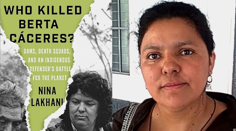 """""""Who Killed Berta Cáceres?: Dams, Death Squads, and an Indigenous Defender's Battle for the Planet,"""" by Nina Lakhani. Verso, 2020. 336 pp."""