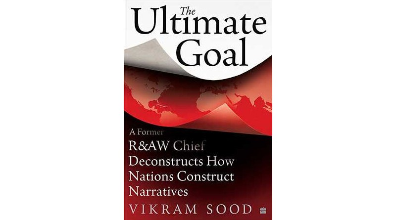 The Ultimate Goal: A Former R&AW Chief Deconstructs How Nations Construct Narratives by Vikram Sood (Harper Collins).