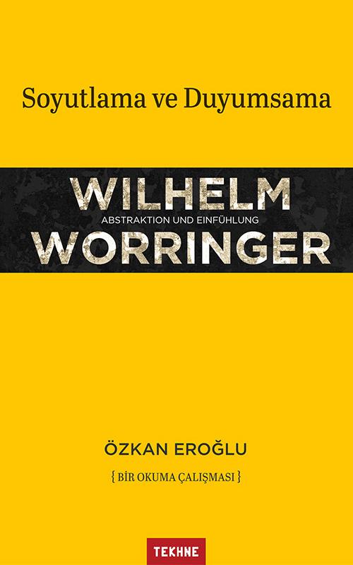 Wilhelm Worringer, Soyutlama ve Duyumsama, Bir Okuma Çalışması - Özkan Eroğlu, TEKHNE Yayınları