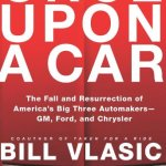 Once Upon a Car: The Fall and Resurrection of America's Big Three Auto Makers–GM, Ford, and Chrysler