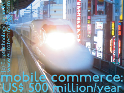 In 2005, the Tokyo-Osaka Shinkansen high-speed train line alone sold about US$ 0.5 billion in tickets via mobile commerce