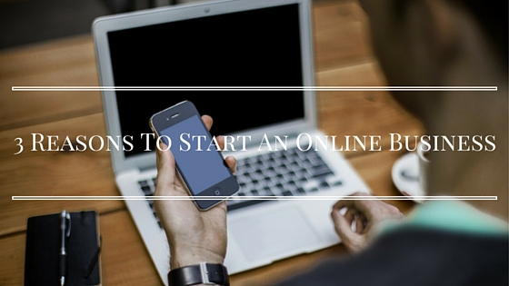 3 Reasons To Start An Online Business