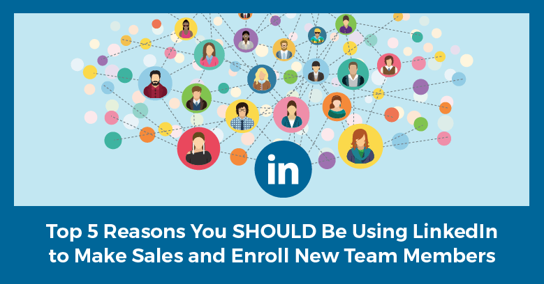 Top 5 Reasons to Use LinkedIn to Grow Your Business and Enroll New Team Members!