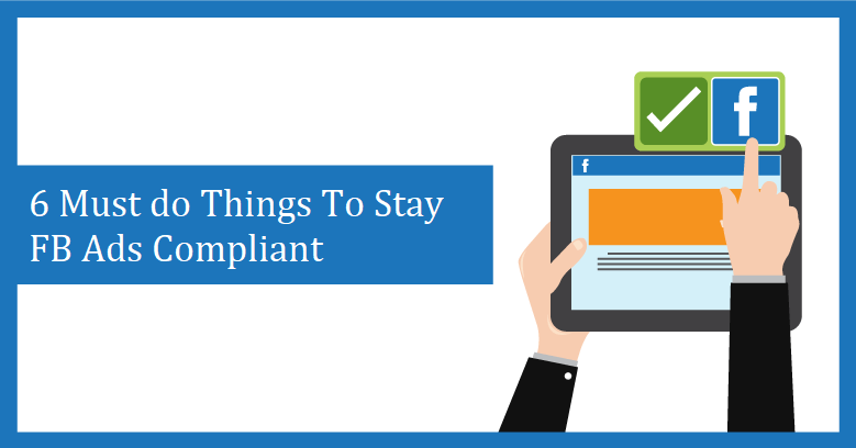 6 Must Do Things To Stay Facebook Ads Compliant
