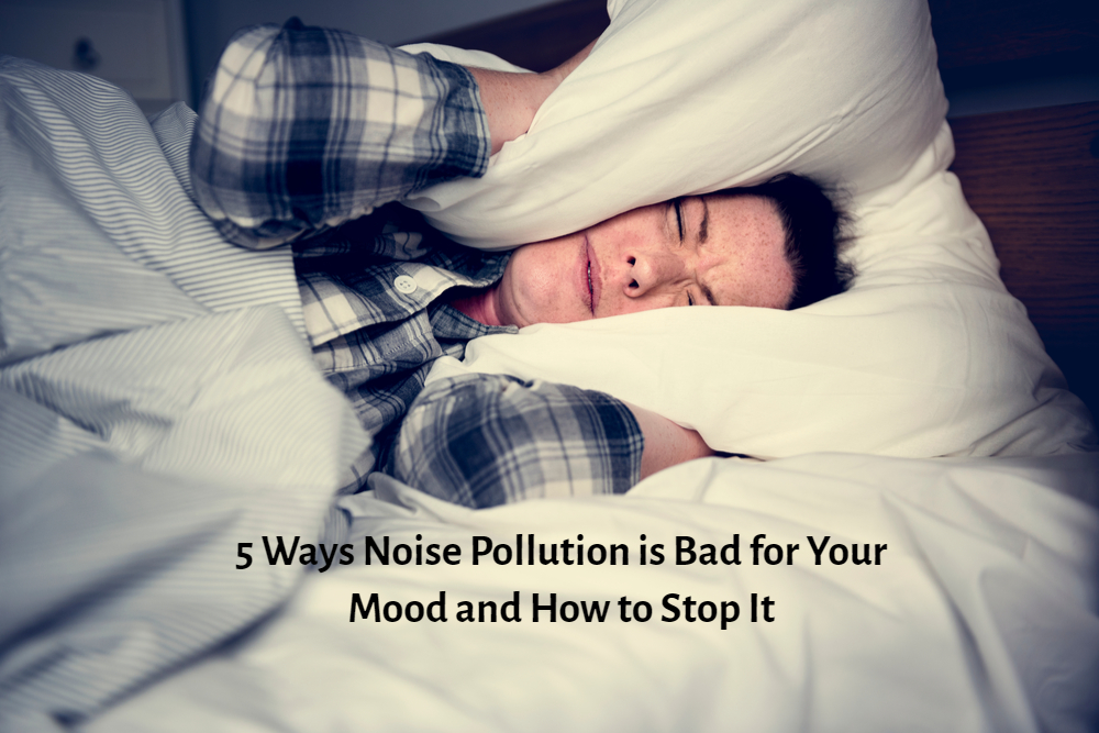 5 Ways Noise Pollution is Bad for Your Mood and How to Stop It