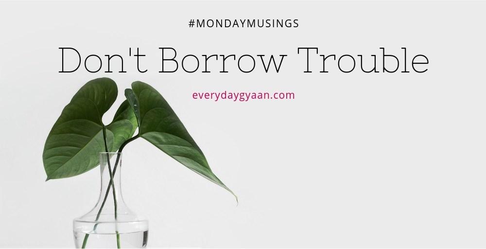 Don't Borrow Trouble #MondayMusings #MondayBlogs