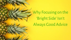 Why Focusing on the Bright Side Isn't Always Good Advice