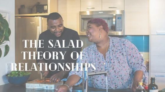 The Salad Theory of Relationships