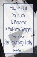 How to Quit Your Job & Become a Full-time Blogger Series – Part One: Start Your Blog Today