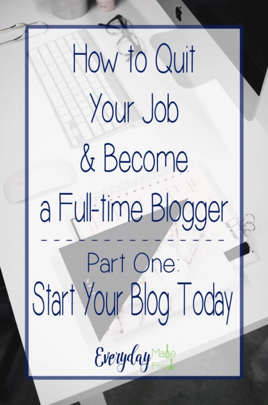 Part One of Our Five Part Series - How to Quit Your Job & Become a Full-time Blogger Series - Part One: Start Your Blog Today   EverydayMadeFresh.com