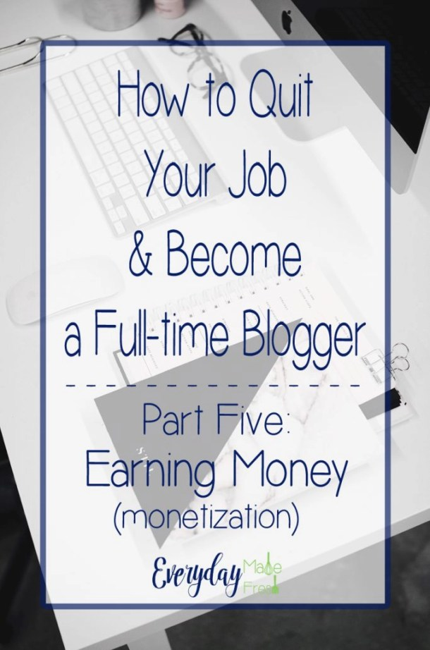 Part Five of Our Five Part Series – How to Quit Your Job & Become a Full-time Blogger Series – Part Five: Earning Money (Monetization) | EverydayMadeFresh.com