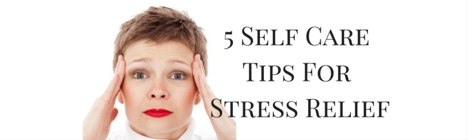 5 Self Care Tips For Stress Relief