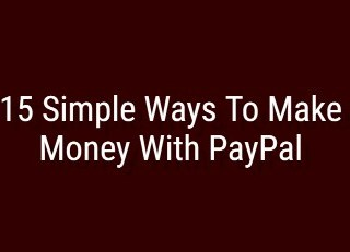 15 પેપાલ દ્વારા પૈસા કમાવવાની સરળ રીતો