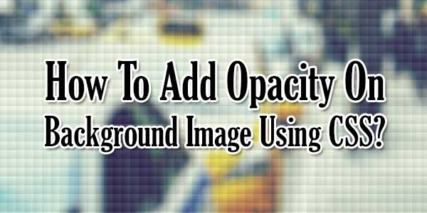 How To Add Opacity On Background Image Using CSS ...