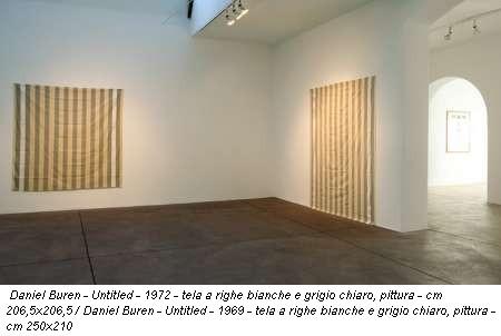 Daniel Buren - Untitled - 1972 - tela a righe bianche e grigio chiaro, pittura - cm 206,5x206,5 / Daniel Buren - Untitled - 1969 - tela a righe bianche e grigio chiaro, pittura - cm 250x210