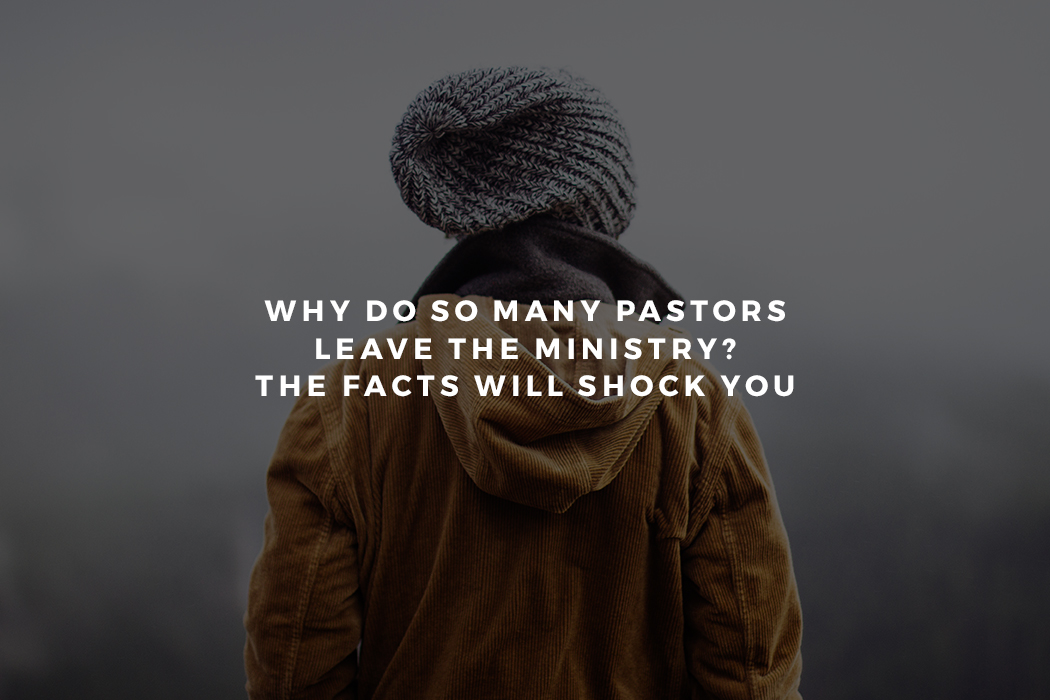 Why Do So Many Pastors Leave the Ministry? The Facts Will