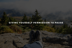Giving Yourself Permission to Pause
