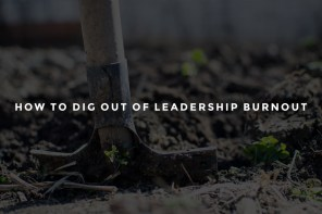 How to Dig out of Leadership Burnout