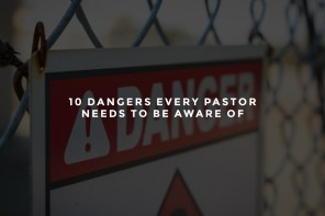 10 Dangers Every Pastor Needs to Be Aware Of