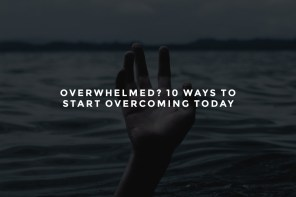 Overwhelmed? 10 Ways to Start Overcoming Today
