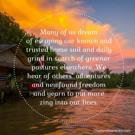 Many of us dream of escaping our known and trusted home soil and daily grind in search of greener pastures elsewhere. We hear of others' adventures and newfound freedom and yearn to put more zing into our lives.
