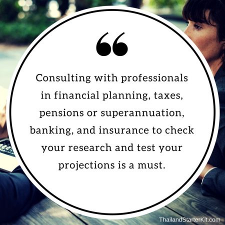 Consulting with professionals in financial planning, taxes, pensions or superannuation, banking, and insurance to check your research and test your projections is a must.