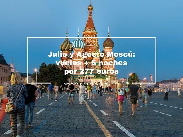 moscu julio agosto vuelos 5 noches 277 euros