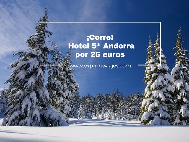 ¡Corre! hotel 5* andorra por 25 euros