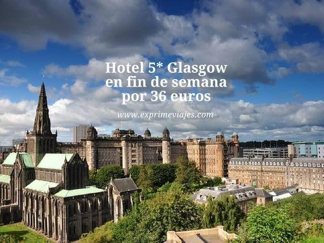 ¡CORRE! HOTEL 5* GLASGOW EN FIN DE SEMANA POR 36EUROS