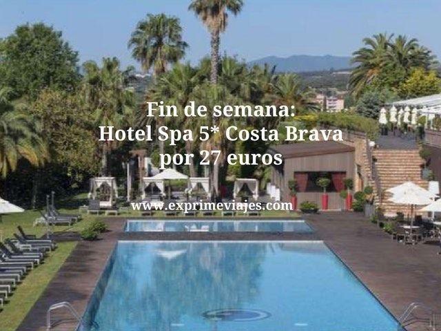 Fin de semana hotel spa 5* Costa Brava por 27 euros