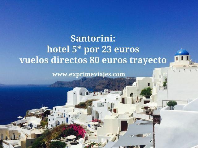 SANTORINI: HOTEL 5* POR 23EUROS, VUELOS DIRECTOS 80EUROS TRAYECTO
