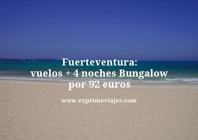 Fuerteventura vuelos mas 4 noches bungalow por 92 euros