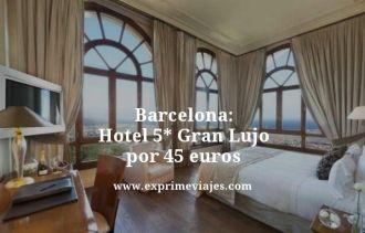 Barcelona hotel 5 estrellas Gran Lujo por 45 euros