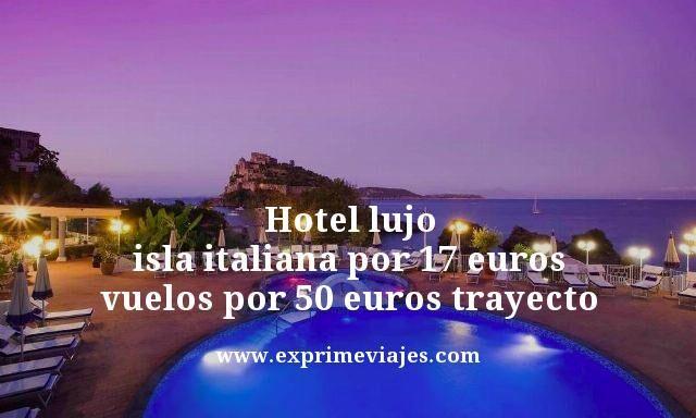 HOTEL LUJO EN ISLA ITALIANA POR 17EUROS, VUELOS POR 25EUROS TRAYECTO