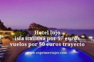 Hotel lujo isla italiana por 17 euros vuelos por 50 euros trayecto